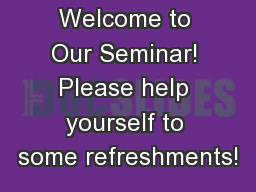 Welcome to Our Seminar! Please help yourself to some refreshments!