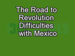The Road to Revolution Difficulties with Mexico