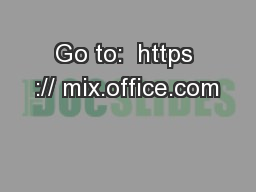Go to:  https :// mix.office.com PowerPoint PPT Presentation