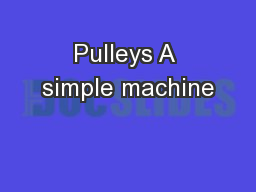 Pulleys A simple machine