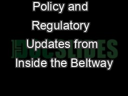 Policy and  Regulatory  Updates from Inside the Beltway