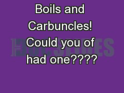 Boils and Carbuncles! Could you of had one????