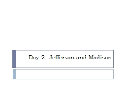 Day 2- Jefferson  and Madison
