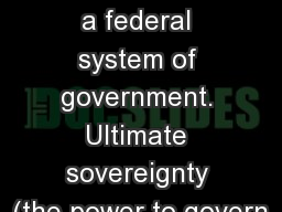 Federalism:  The U.S. has a federal system of government. Ultimate sovereignty (the power to govern