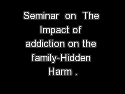 Seminar  on  The Impact of addiction on the family-Hidden Harm .