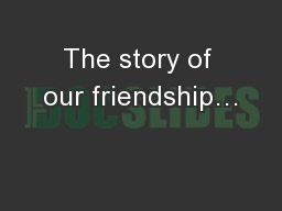 The story of our friendship…