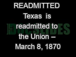 READMITTED Texas  is readmitted to the Union – March 8, 1870