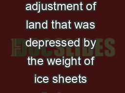 Post-Glacial rebound The adjustment of land that was depressed by the weight of ice sheets that wer
