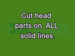 Cut head parts on  ALL solid lines.