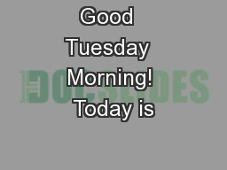 Good  Tuesday  Morning! Today is