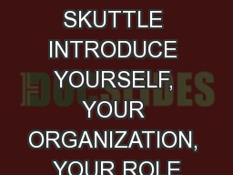 SKITTLE SKUTTLE INTRODUCE YOURSELF, YOUR ORGANIZATION, YOUR ROLE