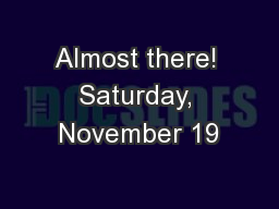 Almost there! Saturday, November 19