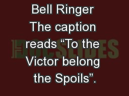 "Bell Ringer The caption reads ""To the Victor belong the Spoils""."
