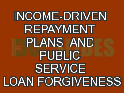 INCOME-DRIVEN REPAYMENT PLANS  AND PUBLIC SERVICE LOAN FORGIVENESS