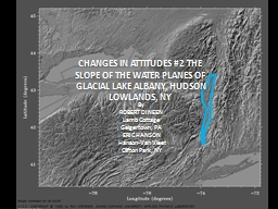 CHANGES IN ATTITUDES #2 The slope of the water planes of Glacial Lake Albany, Hudson Lowlands, NY PowerPoint PPT Presentation