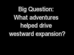 Big Question: What adventures helped drive westward expansion?