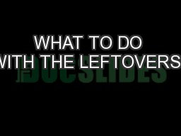 WHAT TO DO WITH THE LEFTOVERS?