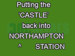 Putting the    'CASTLE'    back into NORTHAMPTON     ^       STATION
