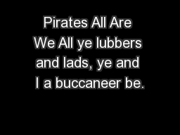 Pirates All Are We All ye lubbers and lads, ye and I a buccaneer be.