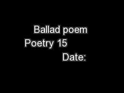 Ballad poem Poetry 15                   Date: PowerPoint PPT Presentation
