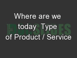 Where are we today  Type of Product / Service