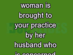 HPI A 73-year-old woman is brought to your practice by her husband who is concerned for his wife
