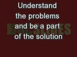 Understand the problems and be a part of the solution