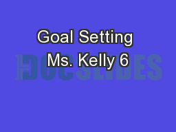 Goal Setting Ms. Kelly 6 PowerPoint PPT Presentation