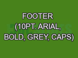 FOOTER (10PT. ARIAL, BOLD, GREY, CAPS)