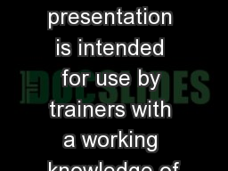 This presentation is intended for use by trainers with a working knowledge of