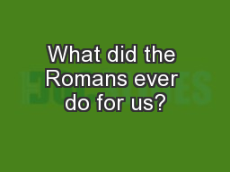 What did the Romans ever do for us?