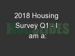 2018 Housing Survey Q1 - I am a: