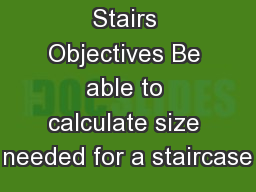 Stairs Objectives Be able to calculate size needed for a staircase