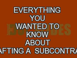 EVERYTHING YOU WANTED TO KNOW ABOUT DRAFTING A  SUBCONTRACT
