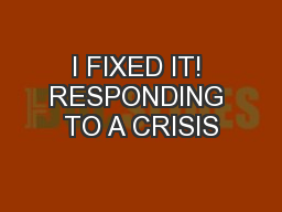 I FIXED IT! RESPONDING TO A CRISIS PowerPoint PPT Presentation