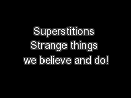 Superstitions Strange things we believe and do!