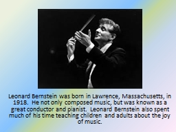 Leonard Bernstein was born in Lawrence, Massachusetts, in 1918.  He not only composed music, but wa