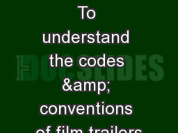Film Trailers To understand the codes & conventions of film trailers