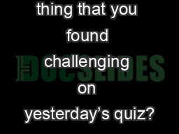 What is one thing that you found challenging on yesterday's quiz?