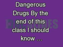 Dangerous Drugs By the end of this class I should know …