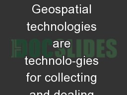 What is a GIS? Geospatial technologies are technolo-gies for collecting and dealing with geographic