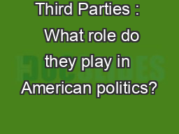 Third Parties :   What role do they play in American politics?