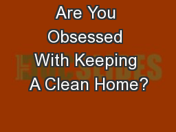 Are You Obsessed With Keeping A Clean Home?