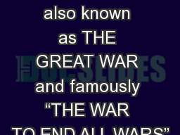 "World War I The War was also known as THE GREAT WAR and famously ""THE WAR TO END ALL WARS"""