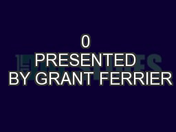 0 PRESENTED  BY GRANT FERRIER