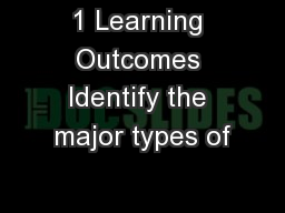1 Learning Outcomes Identify the major types of