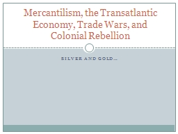 Silver and Gold… Mercantilism, the Transatlantic Economy, Trade Wars, and Colonial Rebellion
