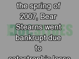 Libor Crisis Chronology In the spring of 2007, Bear Stearns went bankrupt due to catastrophic losse