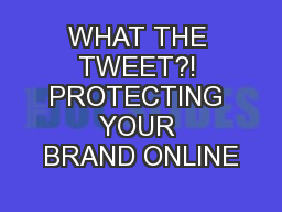 WHAT THE TWEET?! PROTECTING YOUR BRAND ONLINE