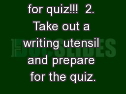 1 . STUDY for quiz!!!  2. Take out a writing utensil and prepare for the quiz.